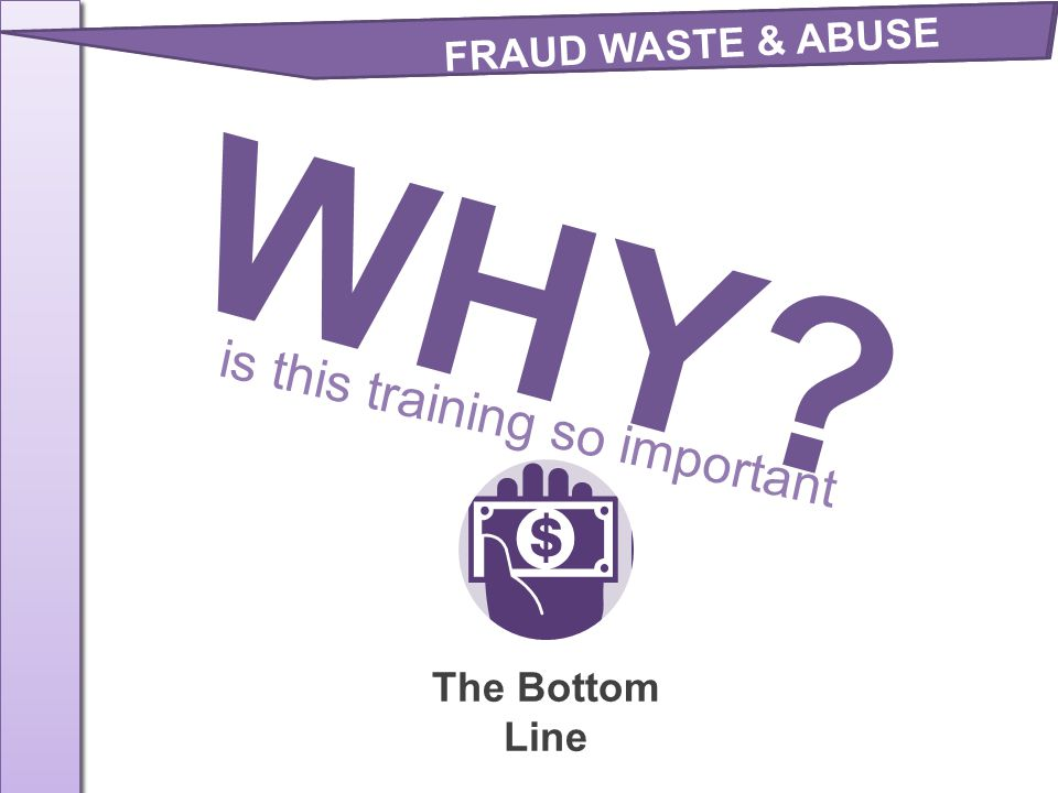 FRAUD WASTE & ABUSE WHY is this training so important The Bottom Line
