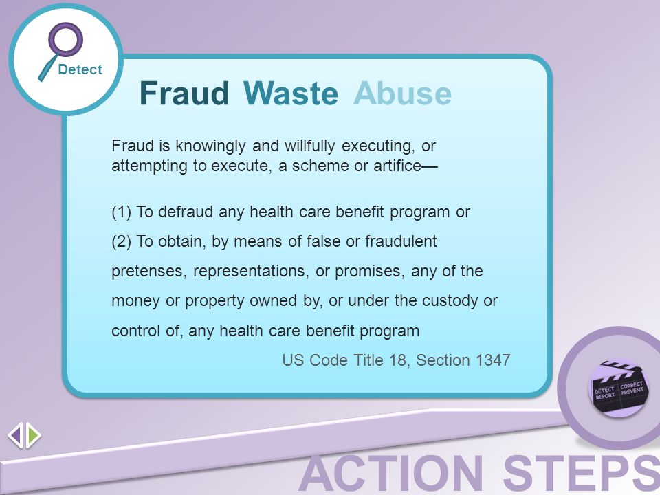 Detect Fraud. Waste. Abuse. Fraud is knowingly and willfully executing, or attempting to execute, a scheme or artifice—