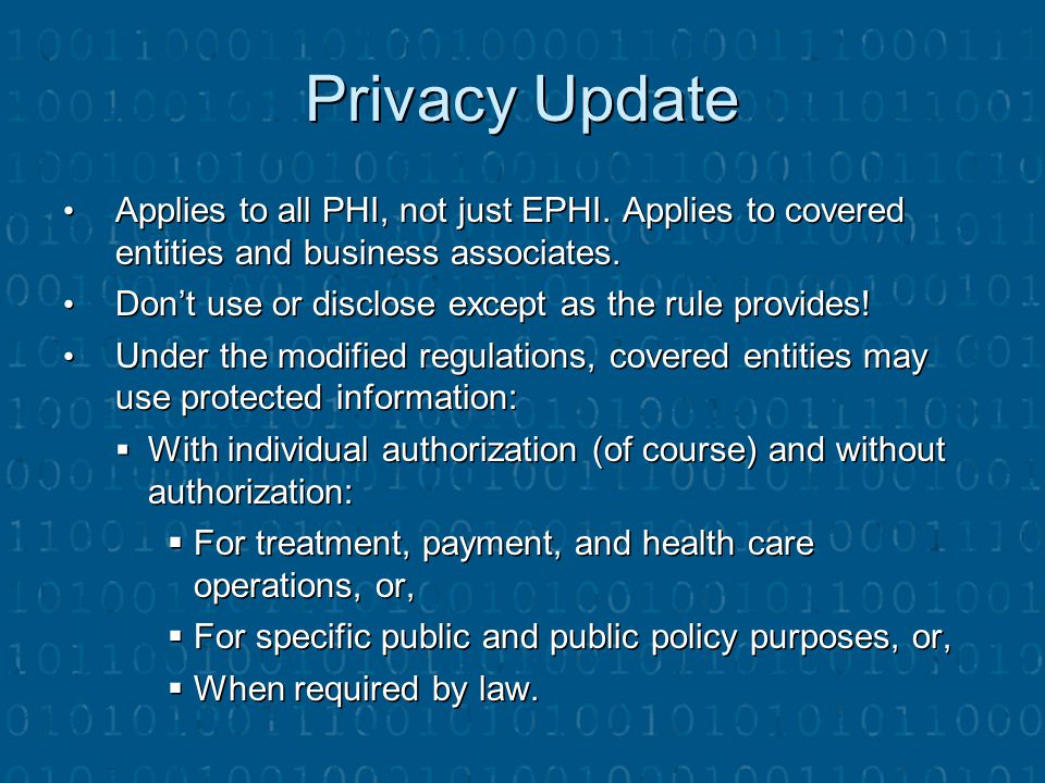 Privacy Update Applies to all PHI, not just EPHI. Applies to covered entities and business associates.