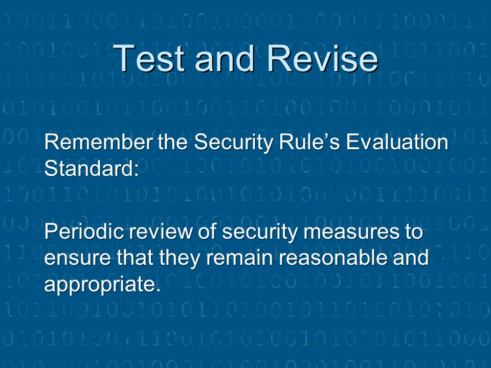 Test and Revise Remember the Security Rule's Evaluation Standard: