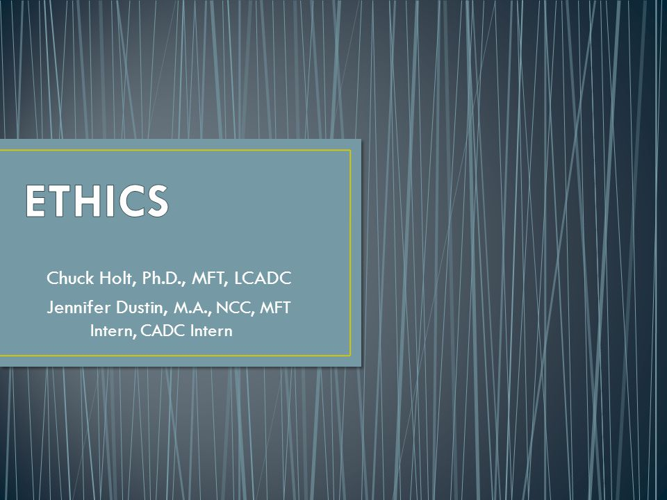 ETHICS Chuck Holt, Ph.D., MFT, LCADC