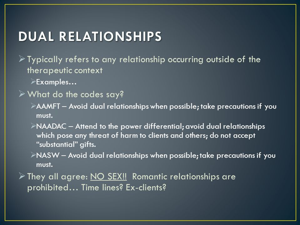 DUAL RELATIONSHIPS Typically refers to any relationship occurring outside of the therapeutic context.