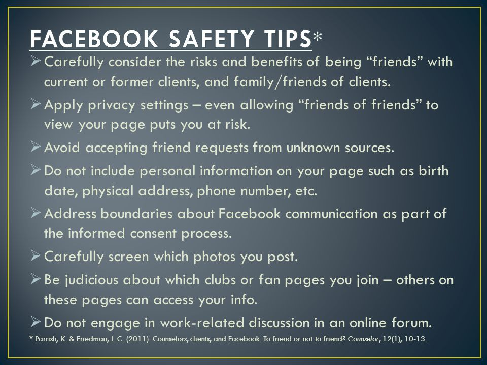 FACEBOOK SAFETY TIPS* Carefully consider the risks and benefits of being friends with current or former clients, and family/friends of clients.