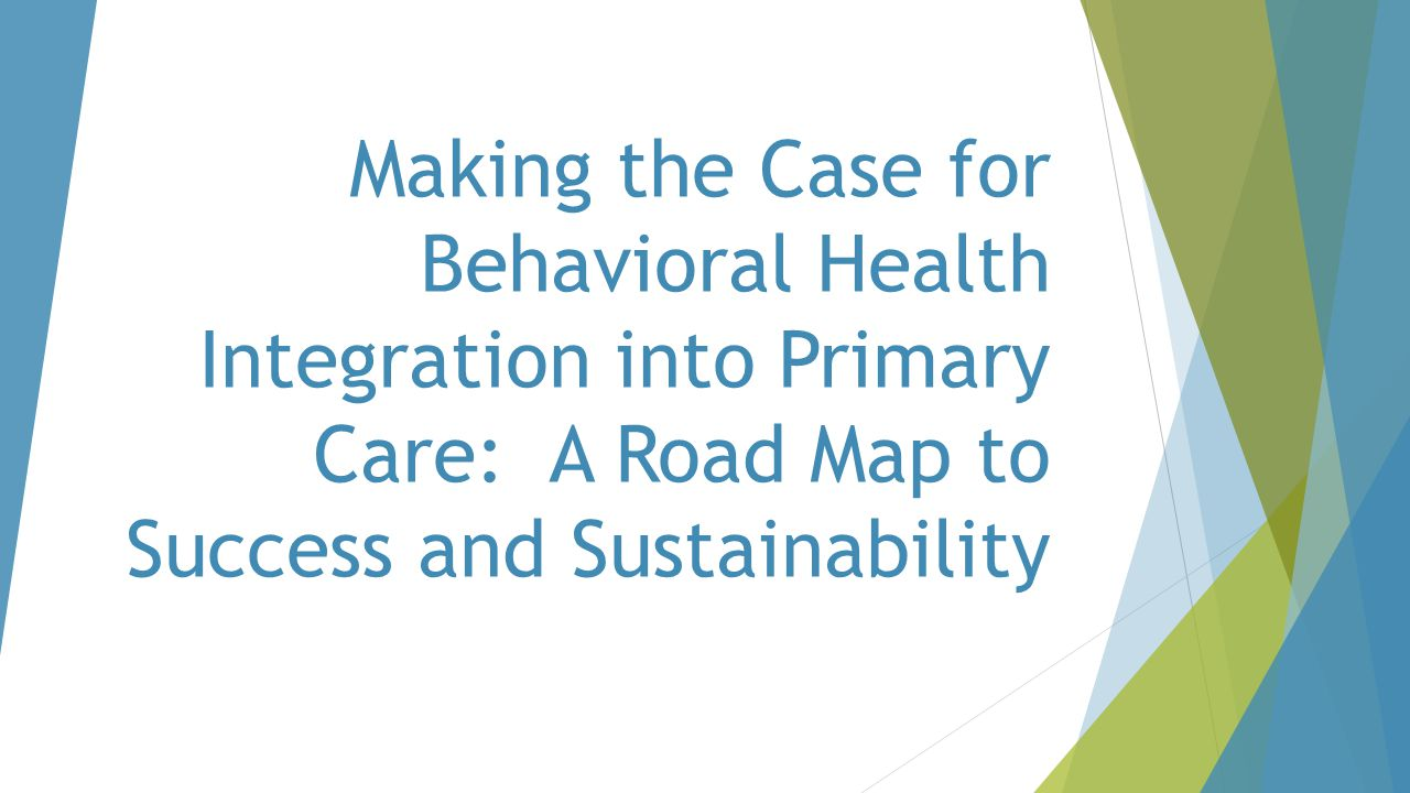 Making the Case for Behavioral Health Integration into Primary Care: A Road Map to Success and Sustainability