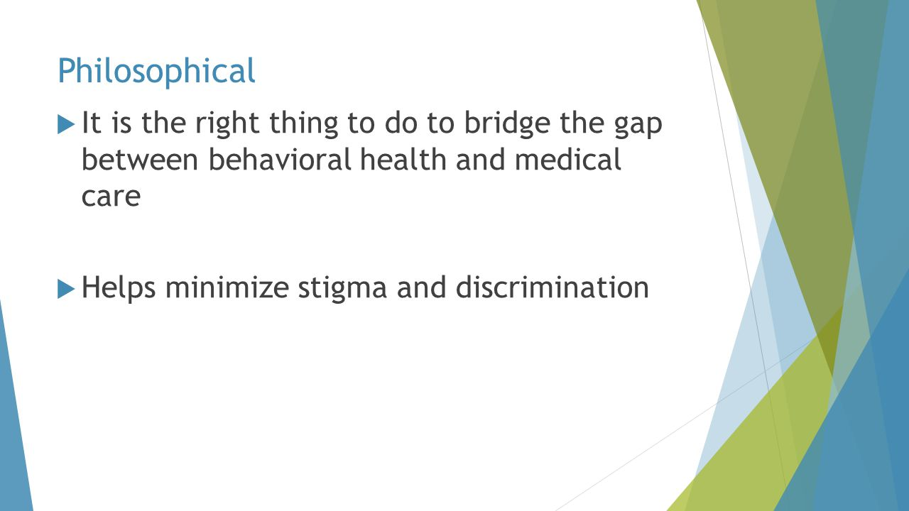 Philosophical It is the right thing to do to bridge the gap between behavioral health and medical care.