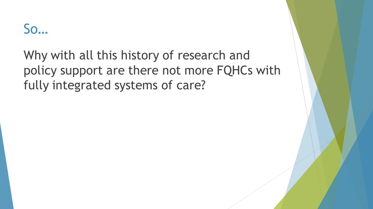 So… Why with all this history of research and policy support are there not more FQHCs with fully integrated systems of care