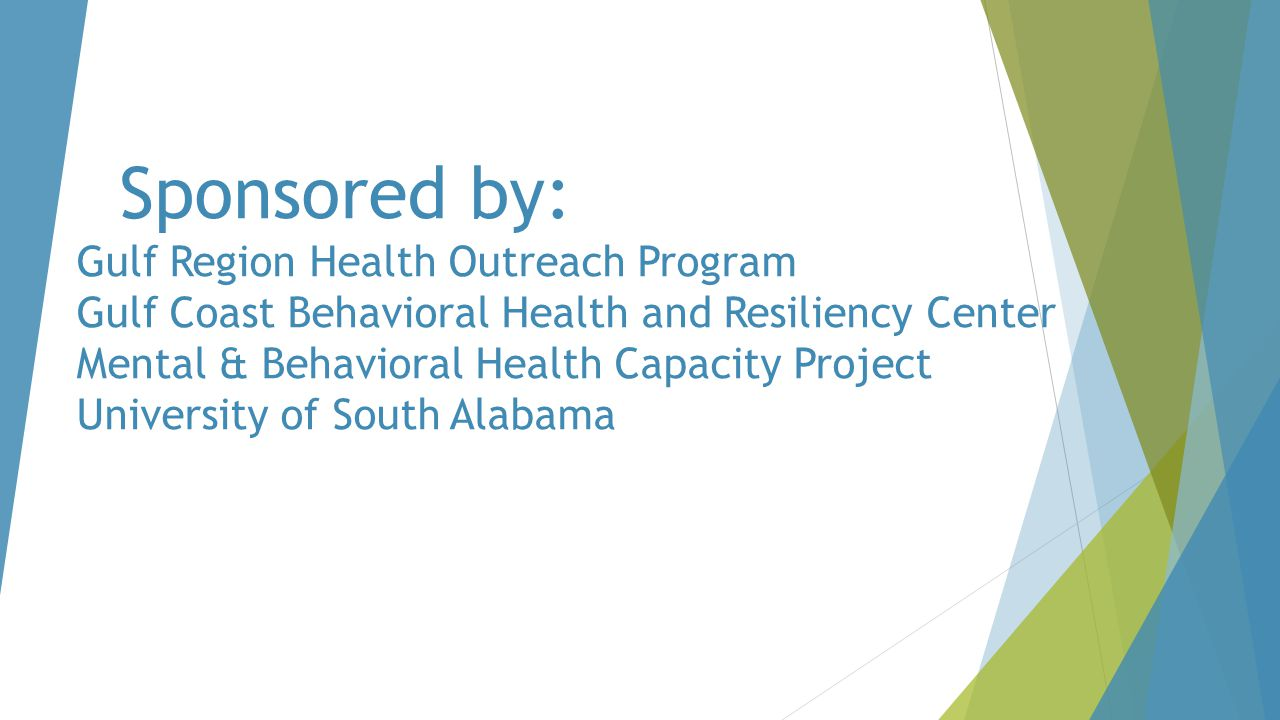 Sponsored by: Gulf Region Health Outreach Program Gulf Coast Behavioral Health and Resiliency Center Mental & Behavioral Health Capacity Project University of South Alabama