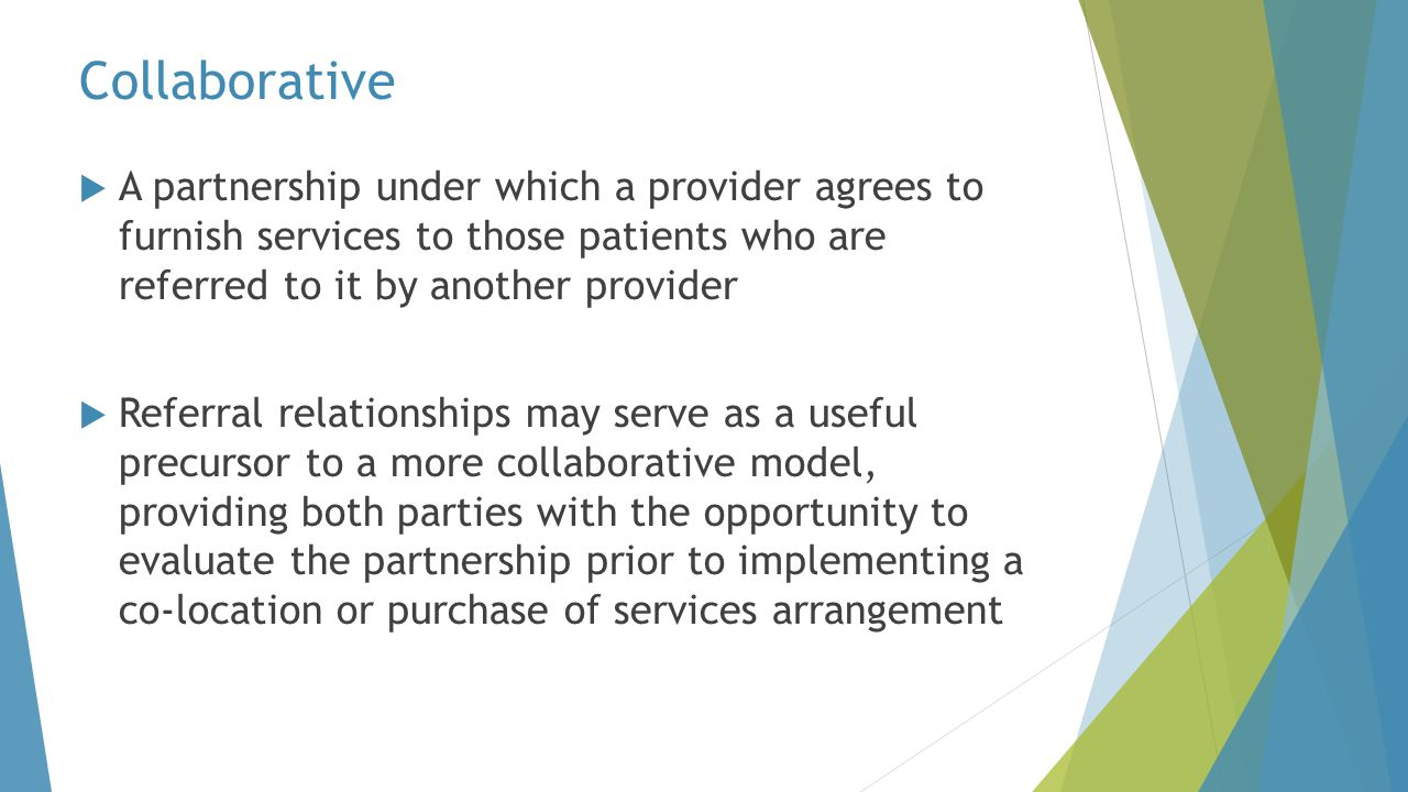 Collaborative A partnership under which a provider agrees to furnish services to those patients who are referred to it by another provider.