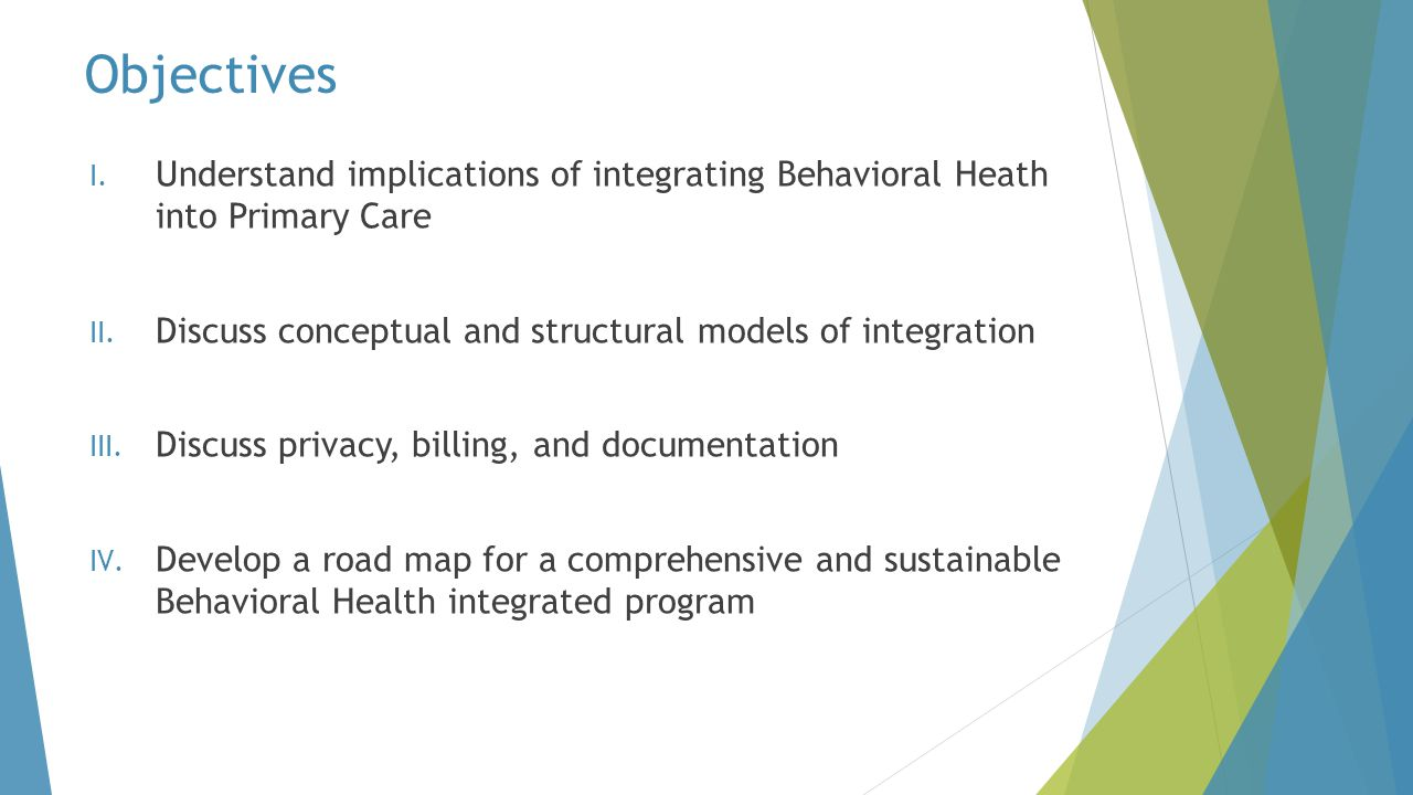 Objectives Understand implications of integrating Behavioral Heath into Primary Care. Discuss conceptual and structural models of integration.