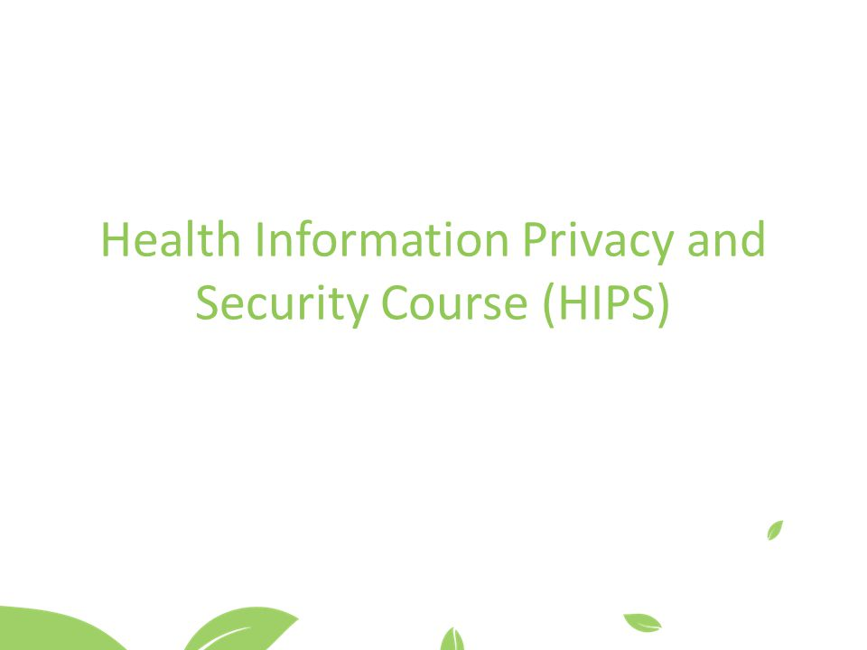 Health Information Privacy and Security Course (HIPS)