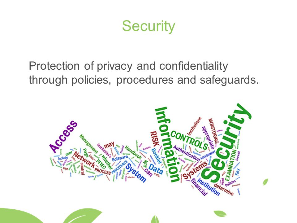 Security Protection of privacy and confidentiality through policies, procedures and safeguards.