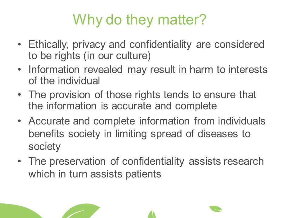 Why do they matter Ethically, privacy and confidentiality are considered to be rights (in our culture)