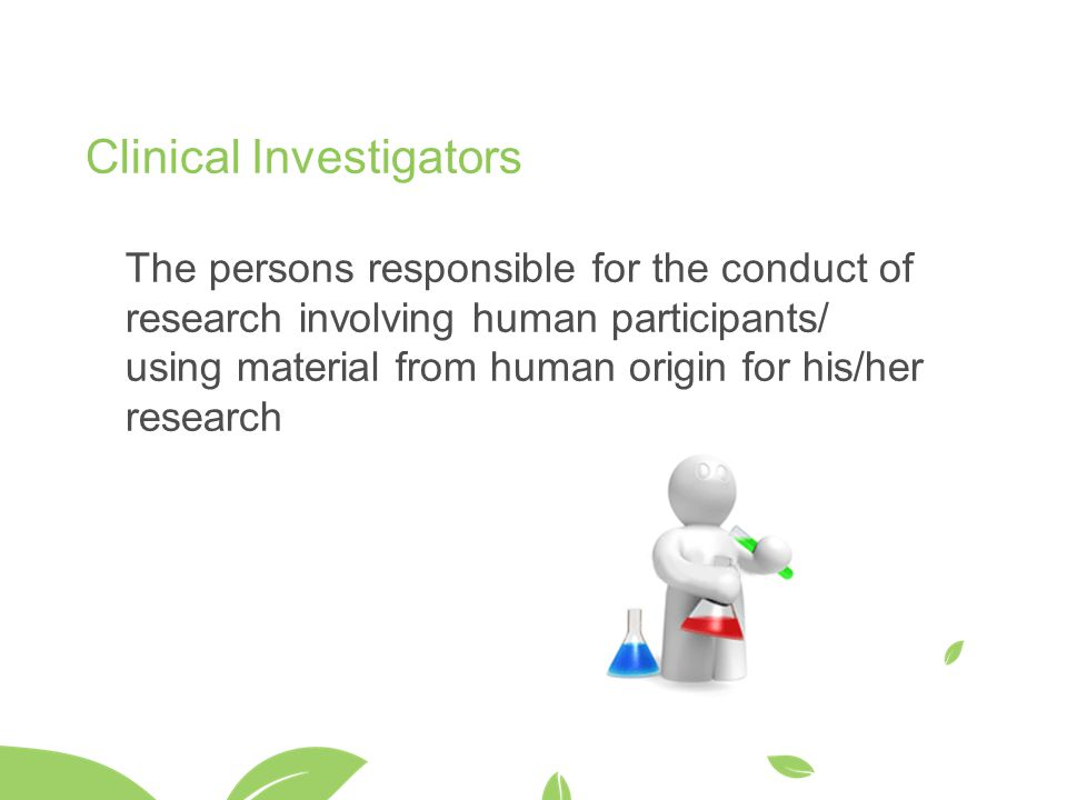 Clinical Investigators The persons responsible for the conduct of research involving human participants/ using material from human origin for his/her research