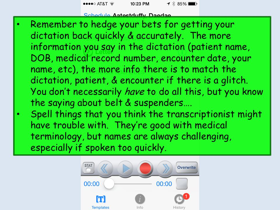 Remember to hedge your bets for getting your dictation back quickly & accurately. The more information you say in the dictation (patient name, DOB, medical record number, encounter date, your name, etc), the more info there is to match the dictation, patient, & encounter if there is a glitch. You don't necessarily have to do all this, but you know the saying about belt & suspenders….