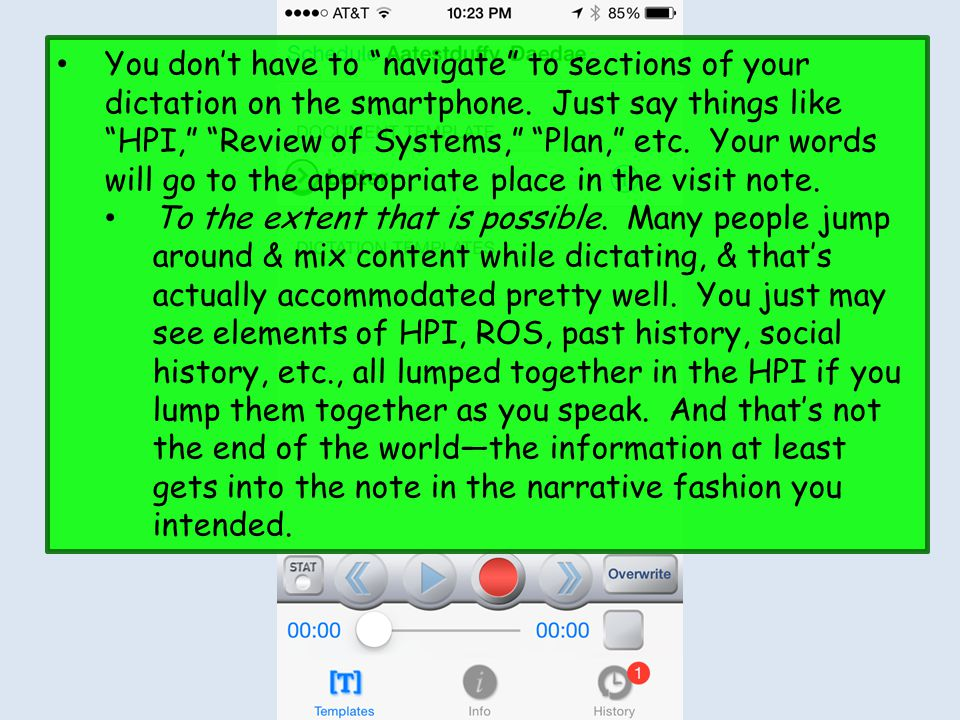 You don't have to navigate to sections of your dictation on the smartphone. Just say things like HPI, Review of Systems, Plan, etc. Your words will go to the appropriate place in the visit note.