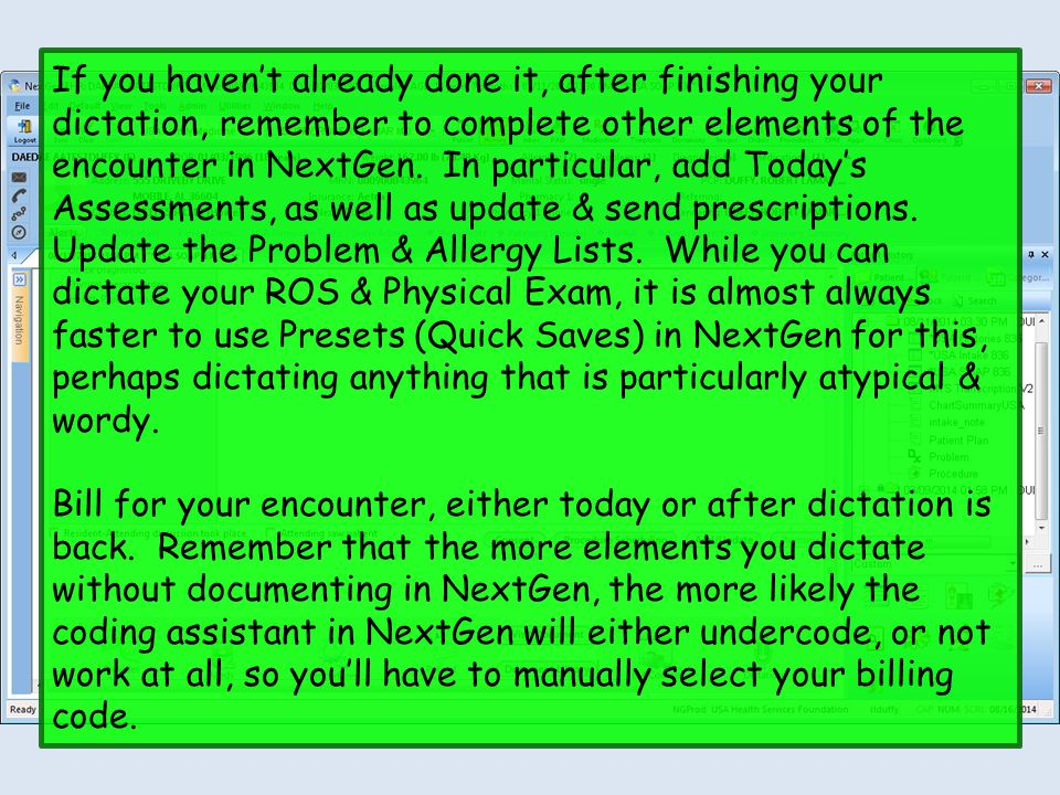 If you haven't already done it, after finishing your dictation, remember to complete other elements of the encounter in NextGen. In particular, add Today's Assessments, as well as update & send prescriptions. Update the Problem & Allergy Lists. While you can dictate your ROS & Physical Exam, it is almost always faster to use Presets (Quick Saves) in NextGen for this, perhaps dictating anything that is particularly atypical & wordy.