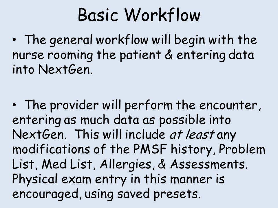 Basic Workflow The general workflow will begin with the nurse rooming the patient & entering data into NextGen.