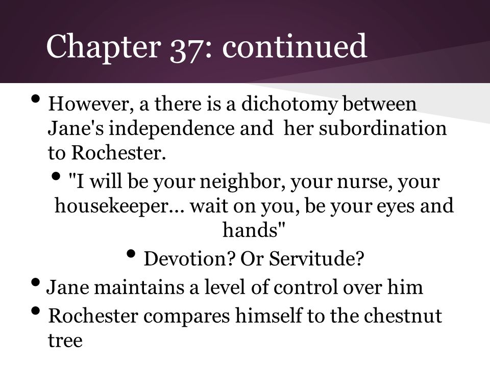 Chapter 37: continued However, a there is a dichotomy between Jane s independence and her subordination to Rochester.