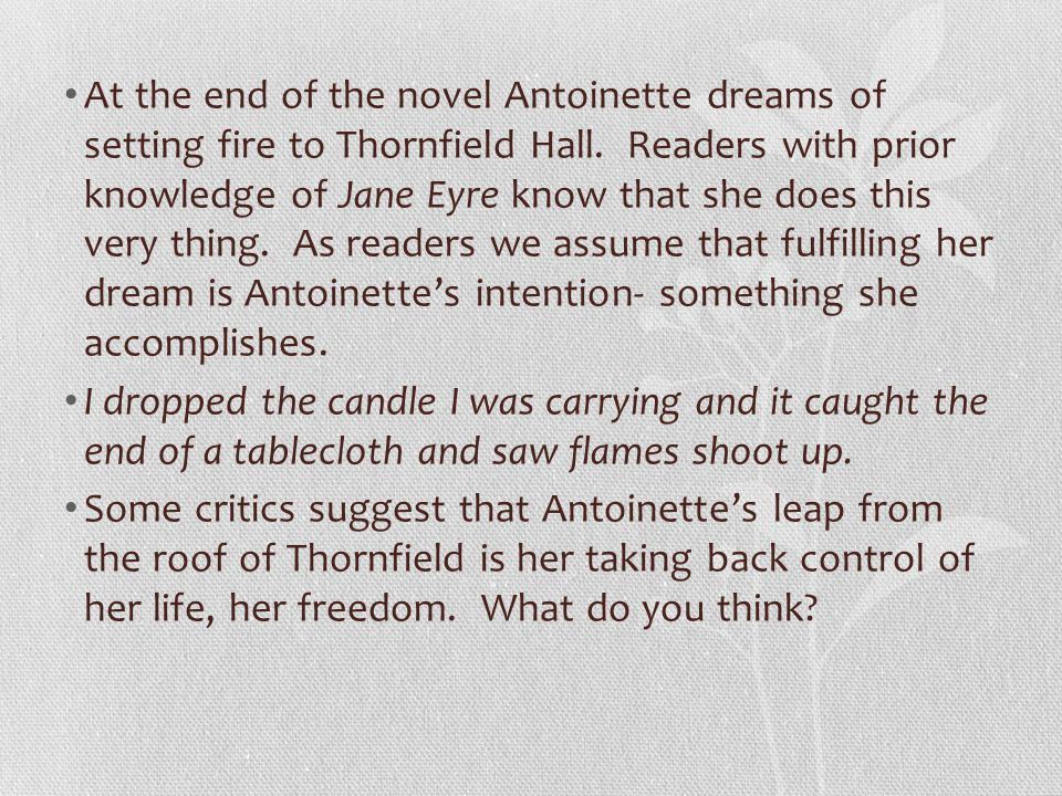 At the end of the novel Antoinette dreams of setting fire to Thornfield Hall. Readers with prior knowledge of Jane Eyre know that she does this very thing. As readers we assume that fulfilling her dream is Antoinette's intention- something she accomplishes.