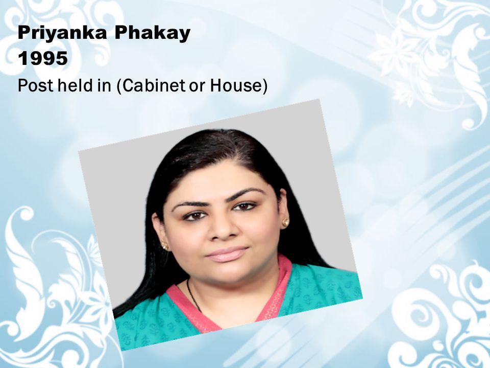 Priyanka Phakay 1995 Post held in (Cabinet or House)