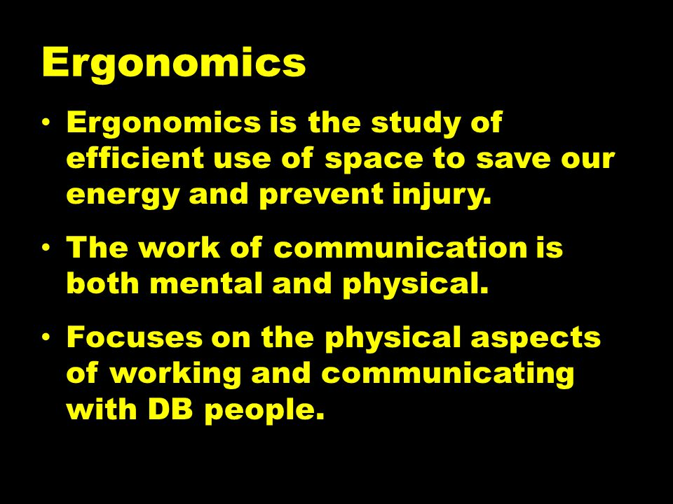 Ergonomics Ergonomics is the study of efficient use of space to save our energy and prevent injury.