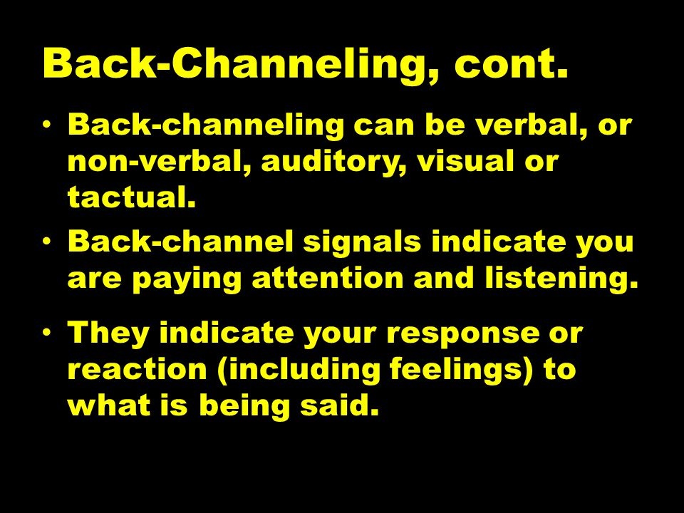 Back-Channeling, cont. Back-channeling can be verbal, or non-verbal, auditory, visual or tactual.
