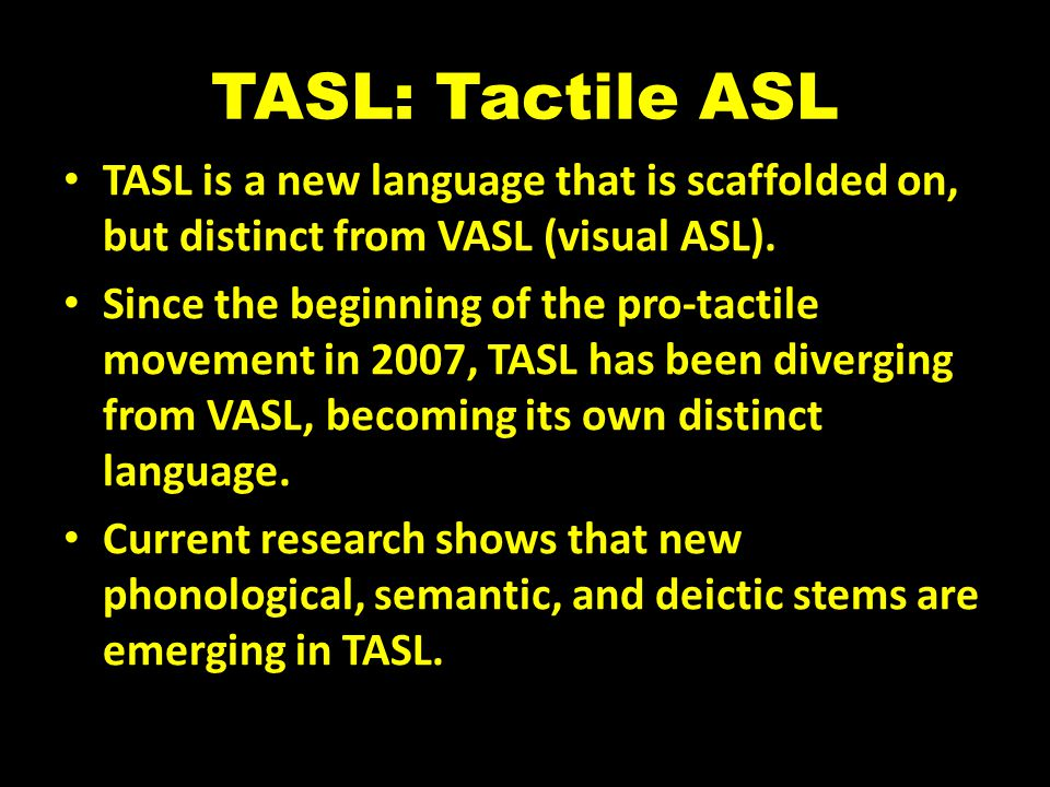 TASL: Tactile ASL TASL is a new language that is scaffolded on, but distinct from VASL (visual ASL).