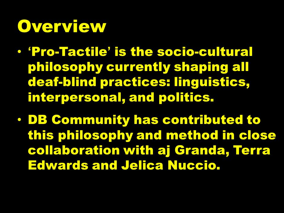 Overview 'Pro-Tactile' is the socio-cultural philosophy currently shaping all deaf-blind practices: linguistics, interpersonal, and politics.
