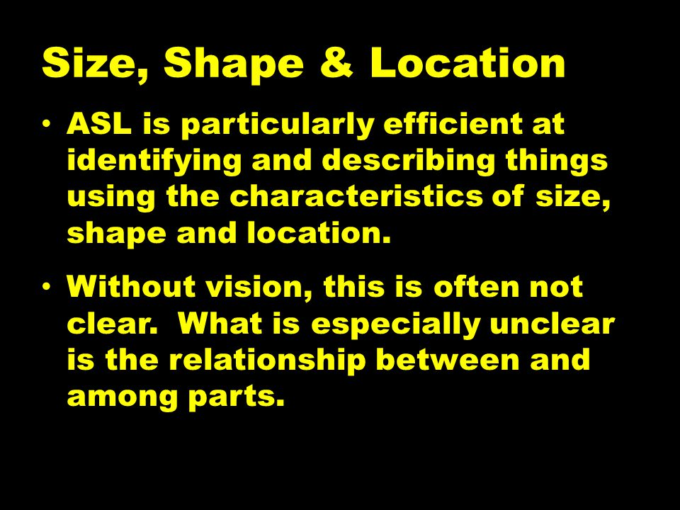 Size, Shape & Location ASL is particularly efficient at identifying and describing things using the characteristics of size, shape and location.