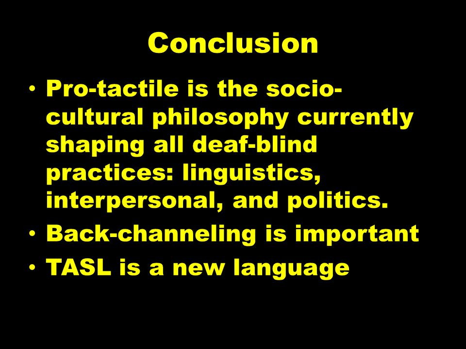 Conclusion Pro-tactile is the socio-cultural philosophy currently shaping all deaf-blind practices: linguistics, interpersonal, and politics.