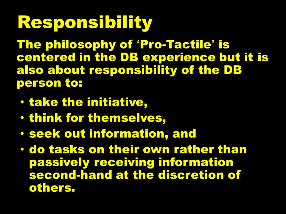 Responsibility The philosophy of 'Pro-Tactile' is centered in the DB experience but it is also about responsibility of the DB person to: