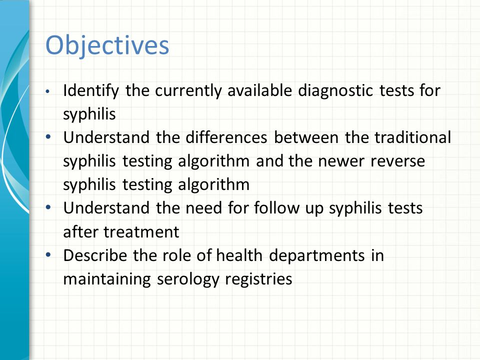 Objectives Identify the currently available diagnostic tests for syphilis.
