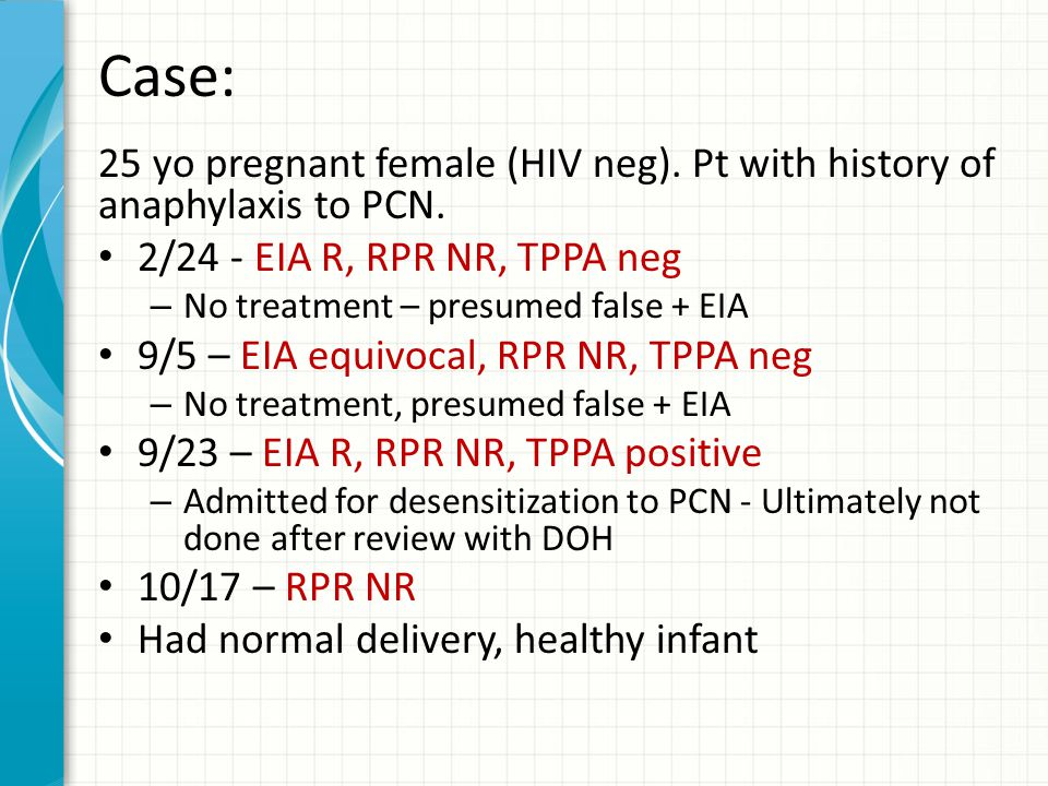 Case: 25 yo pregnant female (HIV neg). Pt with history of anaphylaxis to PCN. 2/24 - EIA R, RPR NR, TPPA neg.