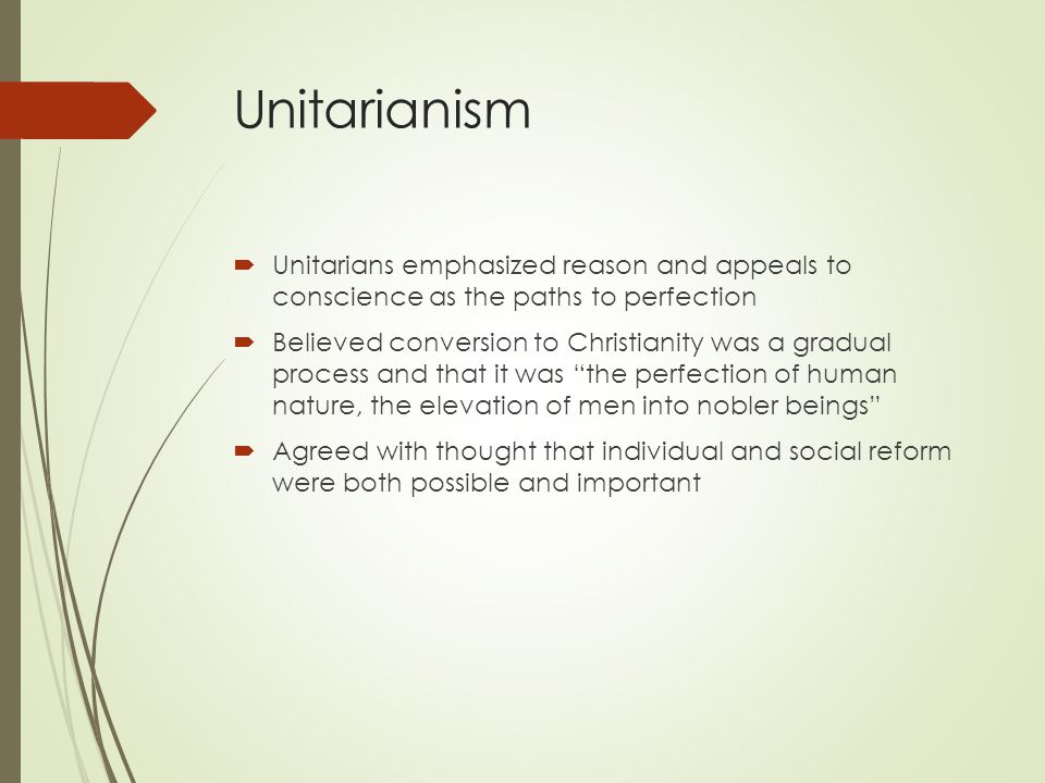 Unitarianism Unitarians emphasized reason and appeals to conscience as the paths to perfection.