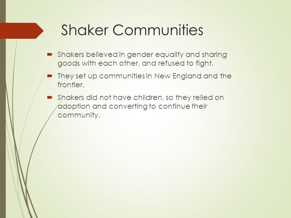 Shaker Communities Shakers believed in gender equality and sharing goods with each other, and refused to fight.