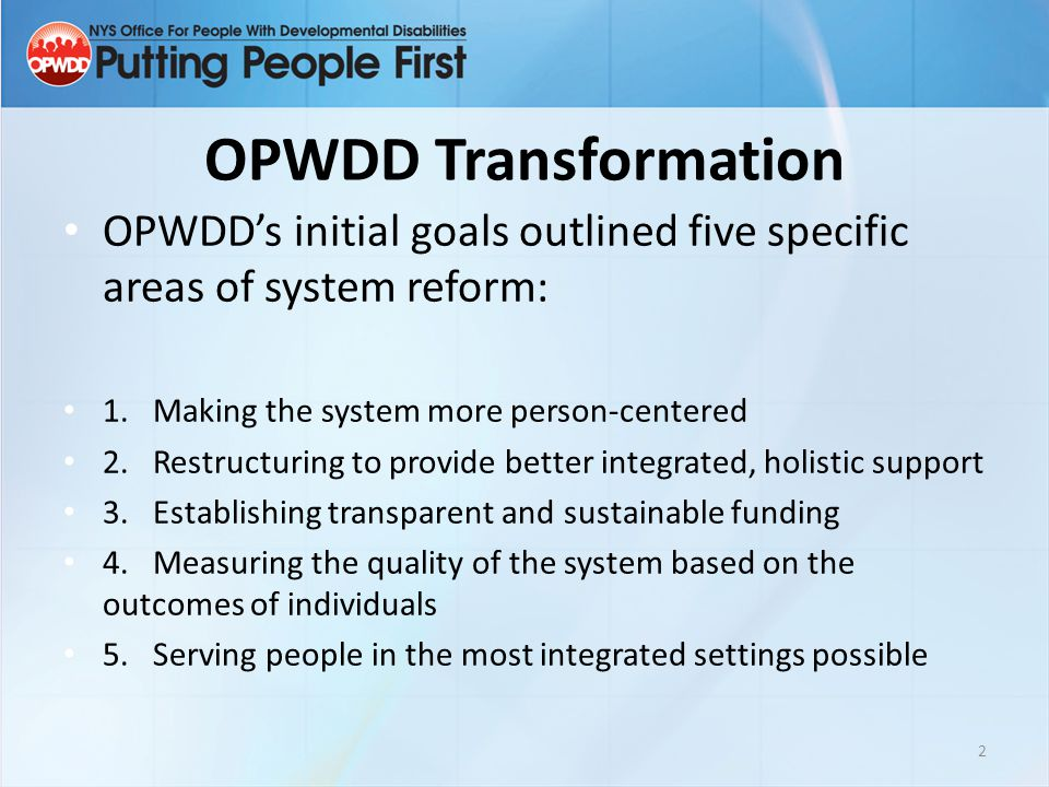 OPWDD Transformation OPWDD's initial goals outlined five specific areas of system reform: 1. Making the system more person-centered.