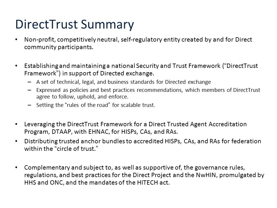 DirectTrust Summary Non-profit, competitively neutral, self-regulatory entity created by and for Direct community participants.