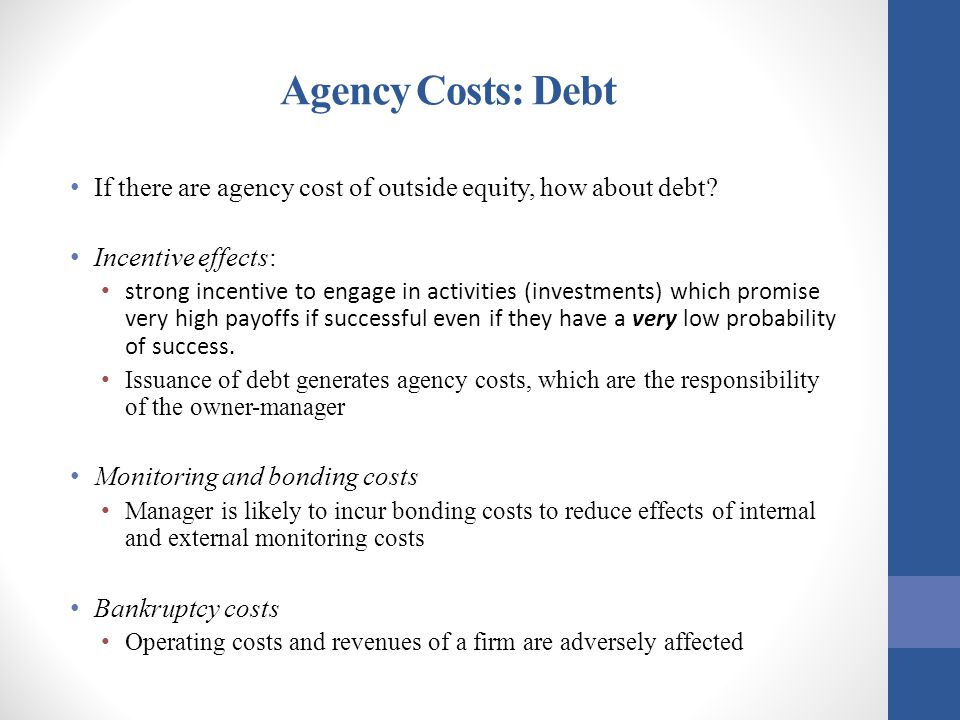 Agency Costs: Debt If there are agency cost of outside equity, how about debt Incentive effects: