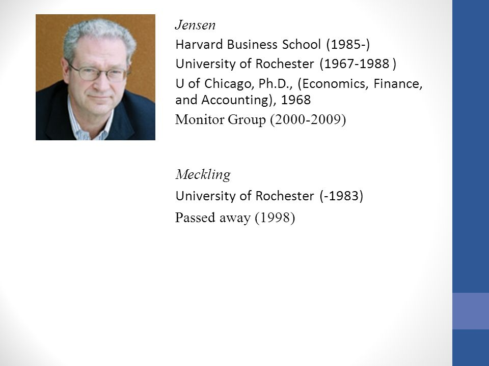 Jensen Harvard Business School (1985-) University of Rochester (1967-1988 ) U of Chicago, Ph.D., (Economics, Finance, and Accounting), 1968 Monitor Group (2000-2009)