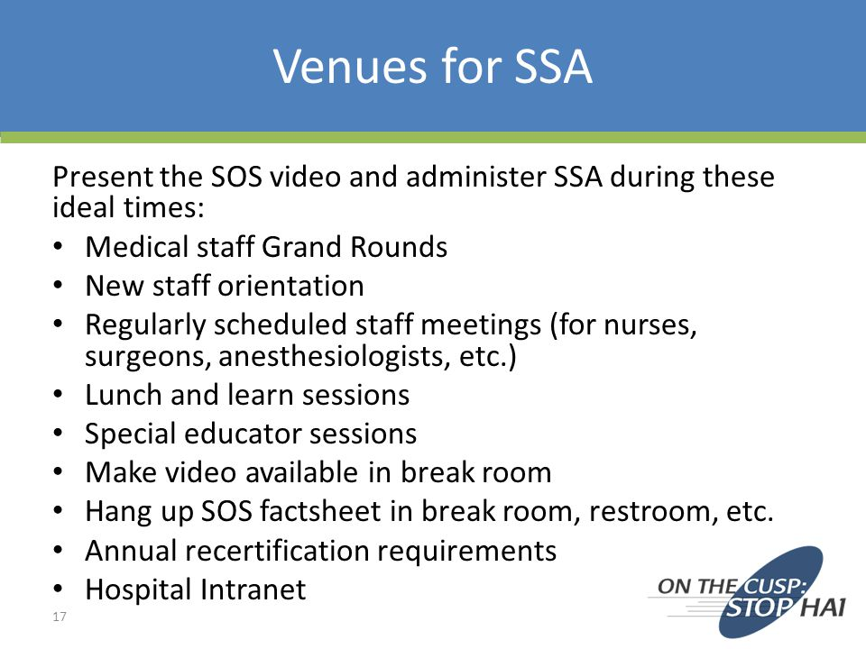 Venues for SSA Present the SOS video and administer SSA during these ideal times: Medical staff Grand Rounds.