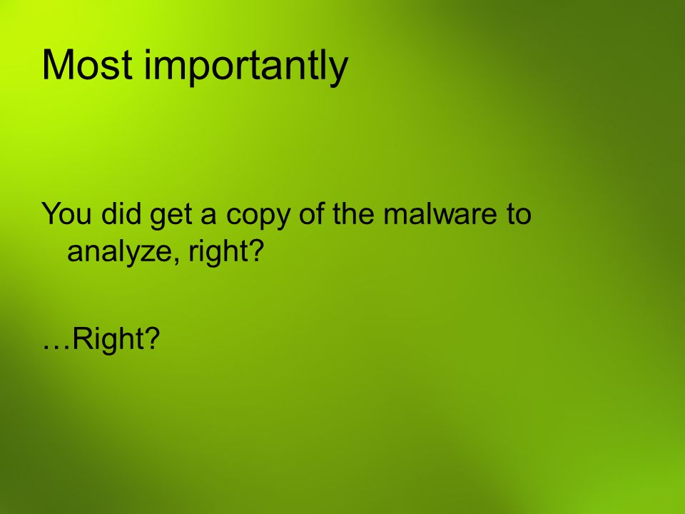 Most importantly You did get a copy of the malware to analyze, right …Right