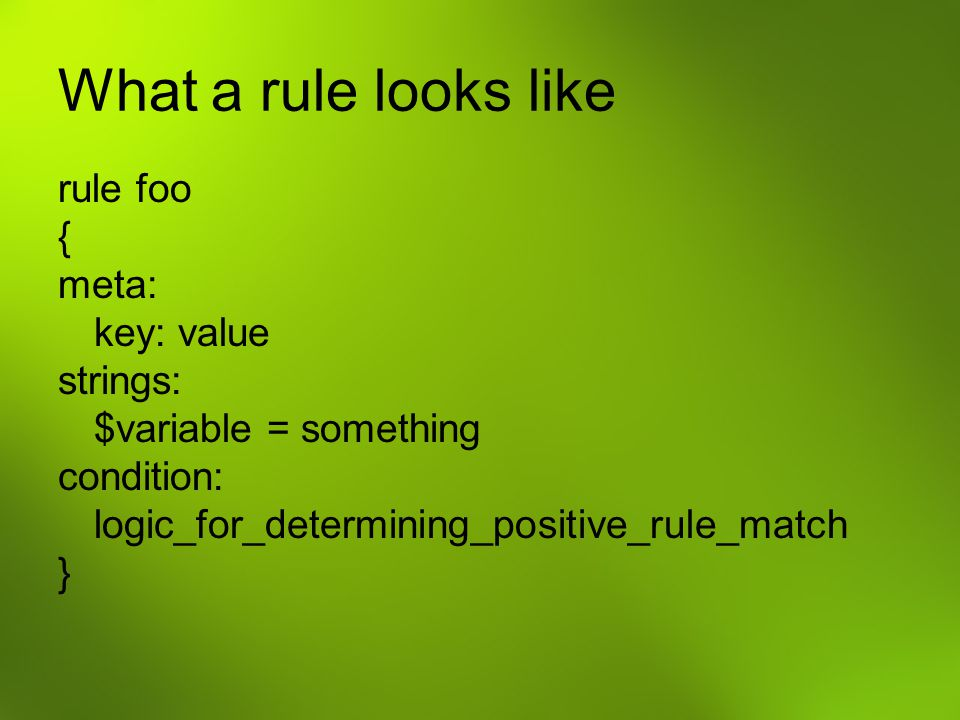 What a rule looks like rule foo { meta: key: value strings: $variable = something condition: logic_for_determining_positive_rule_match }