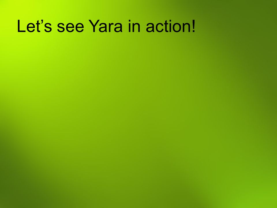 Let's see Yara in action!