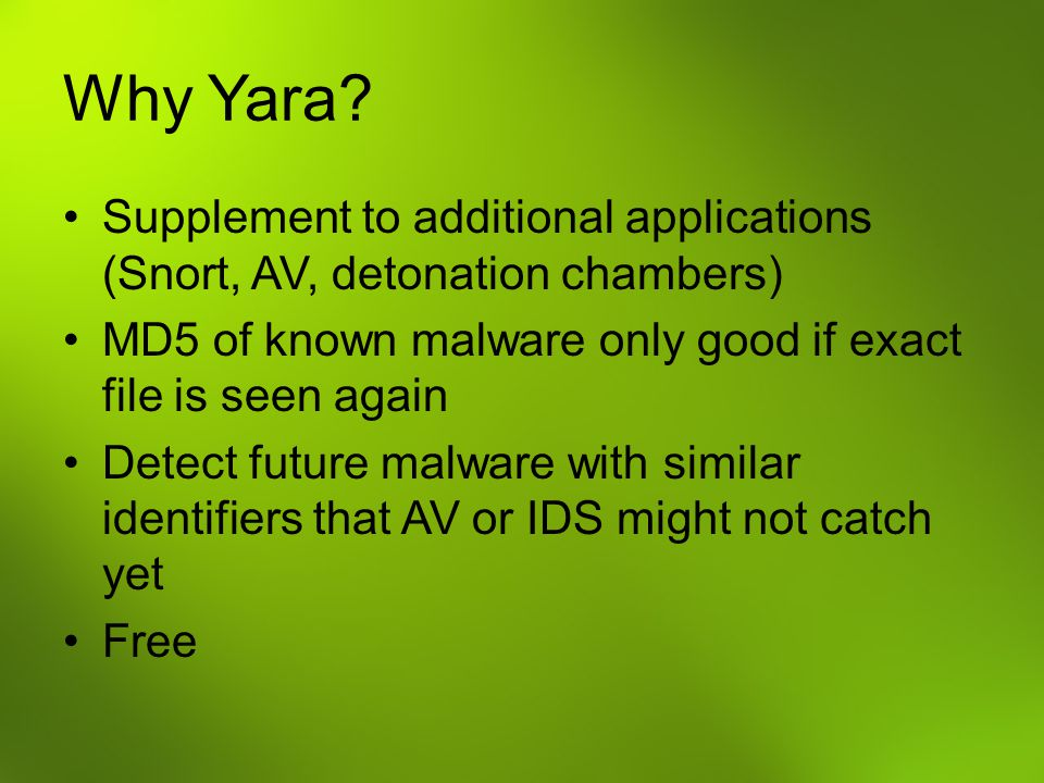 Why Yara Supplement to additional applications (Snort, AV, detonation chambers) MD5 of known malware only good if exact file is seen again.