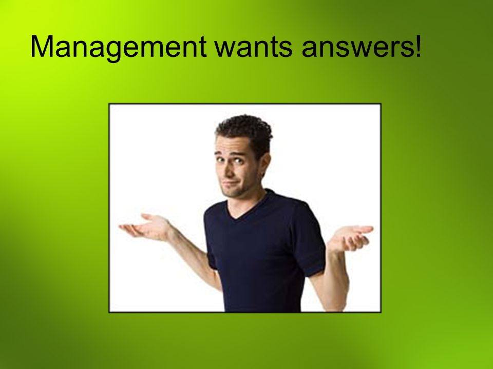 Management wants answers!