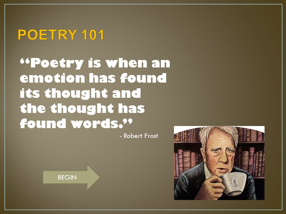 POETRY 101 Poetry is when an emotion has found its thought and the thought has found words. - Robert Frost.