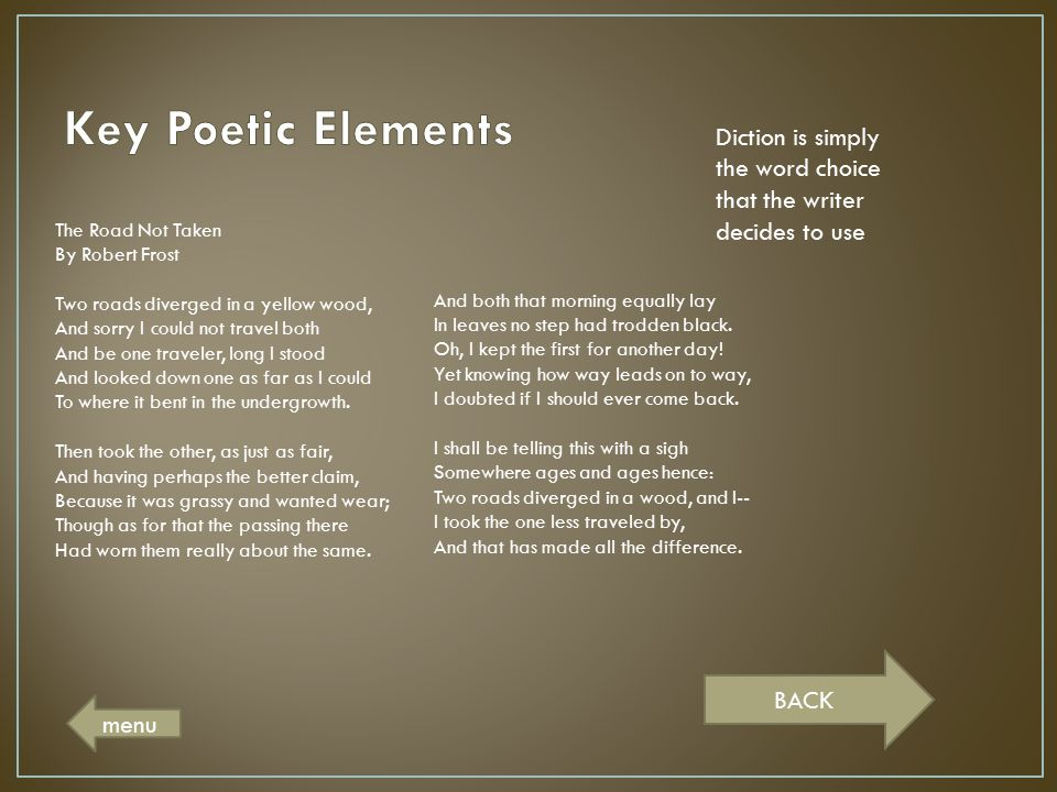 Key Poetic Elements Diction is simply the word choice that the writer decides to use. The Road Not Taken.