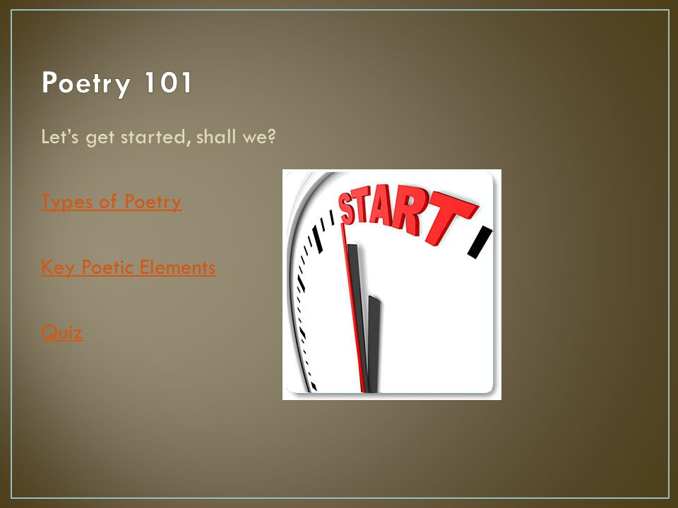 Poetry 101 Let's get started, shall we Types of Poetry Key Poetic Elements Quiz