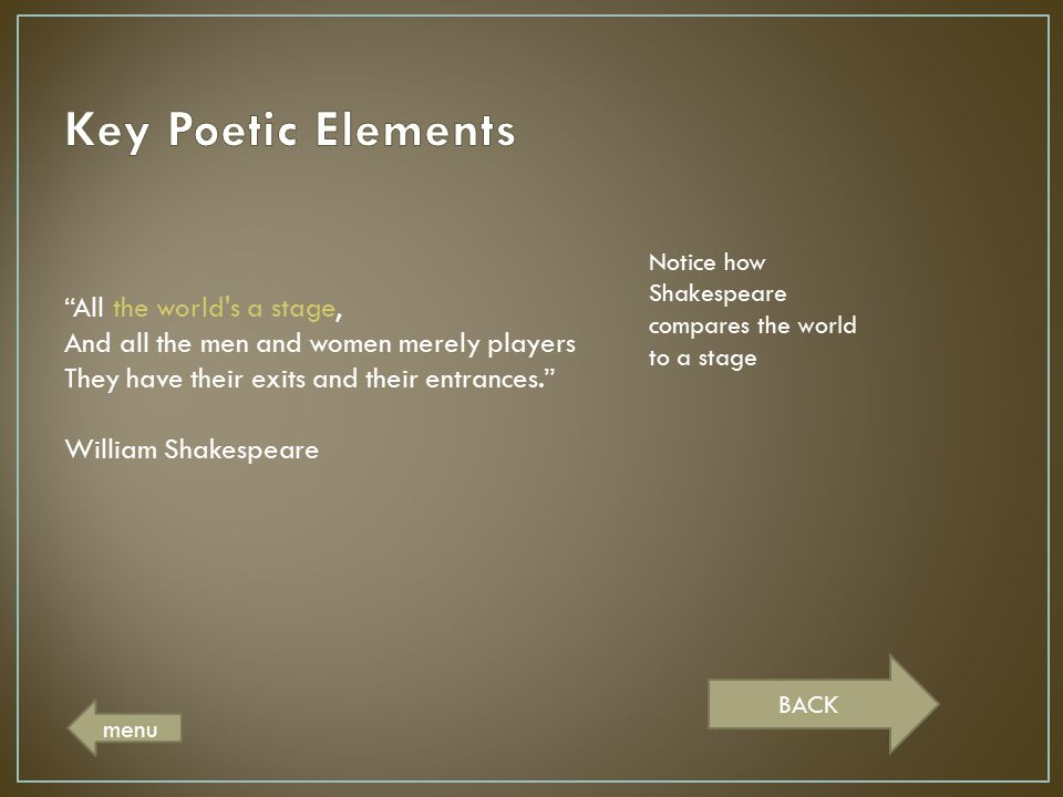Key Poetic Elements Notice how Shakespeare compares the world to a stage.