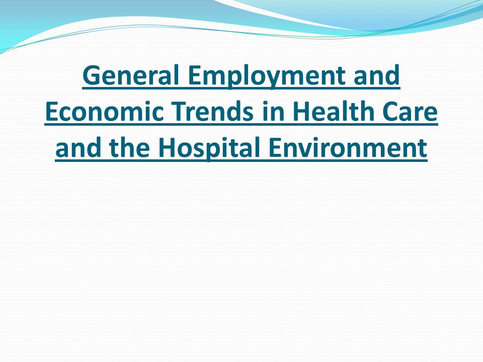 General Employment and Economic Trends in Health Care and the Hospital Environment